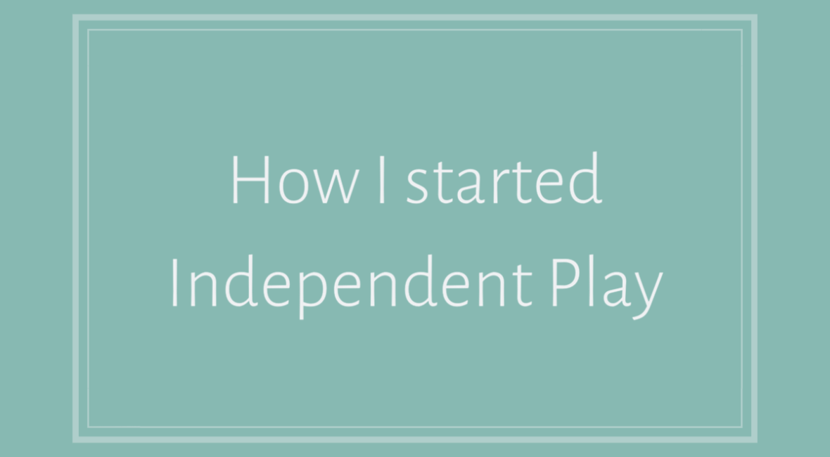 How I started Independent Play