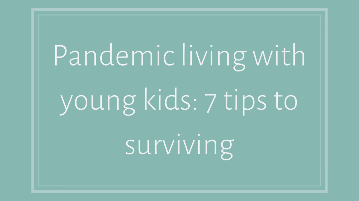 Pandemic Living with Young Kids: 7 tips to surviving