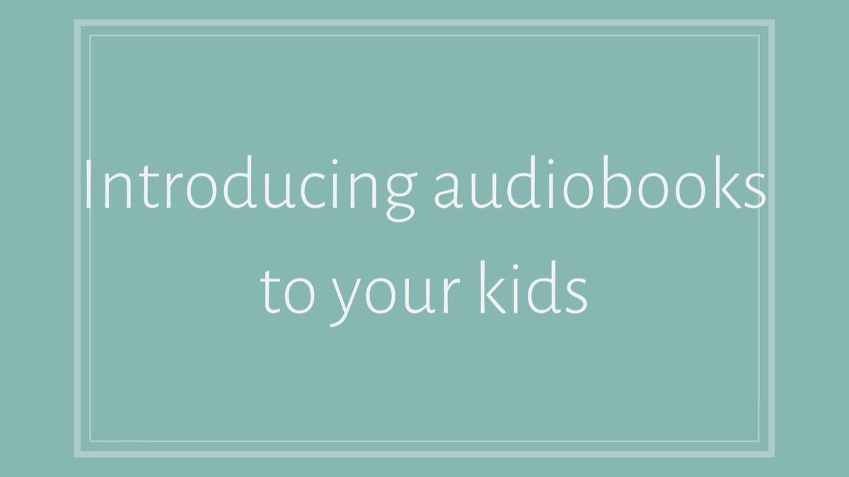Introducing audiobooks to your kids
